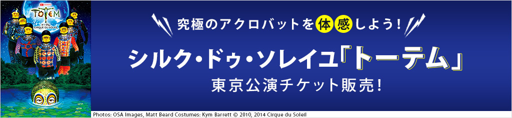 シルク・ドゥ・ソレイユ「トーテム」東京公演チケット販売!