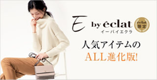 【E by eclat】人気アイテムのALL進化版!