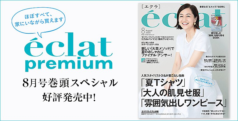eclat8月号掲載|エクラ8月号は巻頭特集、好評発売中!