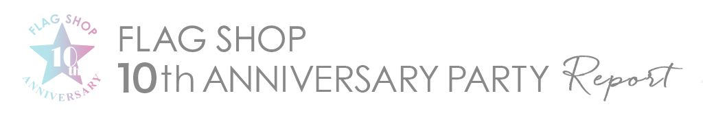 FLAG SHOP 10th ANNIVERSARY PARTY Report