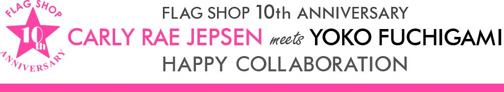 FLAG SHOP 10th ANNIVERSARY CARLY RAE JEPSEN meets YOKO FUCHIGAMI 〜 HAPPY COLLABORATION 〜