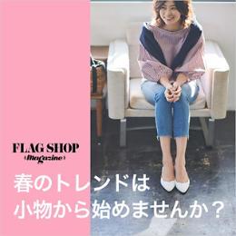 【FLAG SHOPマガジン別冊】春のトレンドは小物から始めませんか?