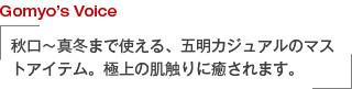 Gomyo's Voice 秋口∼真冬まで使える、五明カジュアルのマストアイテム。極上の肌触りに癒されます。
