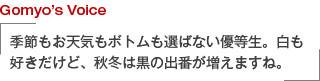 Gomyo's Voice 季節もお天気もボトムも選ばない優等生。白も好きだけど、秋冬は黒の出番が増えますね。