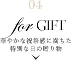 04 for Gift | 華やかな祝祭感に満ちた特別な日の贈り物