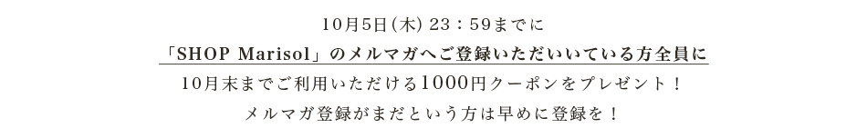 10月5日(木)23:59までに「SHOP Marisol」のメールマガジン会員全員に、クーポンが発行されてから1カ月間ご利用いただける1000円クーポンをプレゼント!