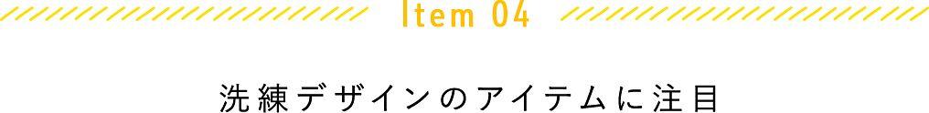 Item 04 洗礼デザインのアイテムに注目